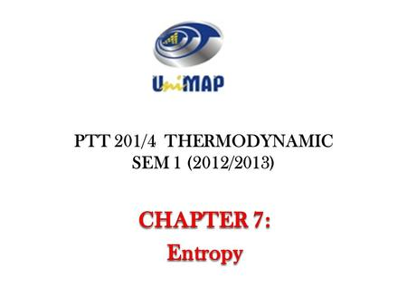PTT 201/4 THERMODYNAMIC SEM 1 (2012/2013). Objectives Apply the second law of thermodynamics to processes. Define a new property called entropy to quantify.