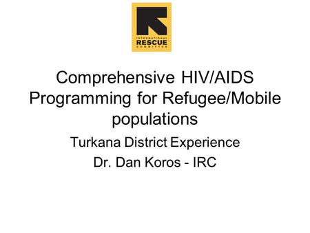 Comprehensive HIV/AIDS Programming for Refugee/Mobile populations Turkana District Experience Dr. Dan Koros - IRC.
