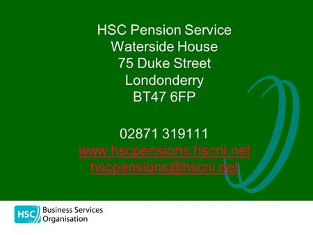 02871 319111 www.hscpensions.hscni.net hscpensions@hscni.net HSC Pension Service Waterside House 75 Duke Street Londonderry BT47 6FP 02871 319111 www.hscpensions.hscni.net.