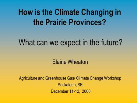 How is the Climate Changing in the Prairie Provinces? What can we expect in the future? Elaine Wheaton Agriculture and Greenhouse Gas/ Climate Change Workshop.