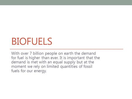 BIOFUELS With over 7 billion people on earth the demand for fuel is higher than ever. It is important that the demand is met with an equal supply but at.