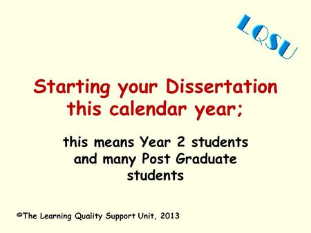 Starting your Dissertation this calendar year; this means Year 2 students and many Post Graduate students ©The Learning Quality Support Unit, 2013.