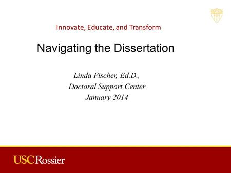 Innovate, Educate, and Transform Linda Fischer, Ed.D., Doctoral Support Center January 2014 Navigating the Dissertation.