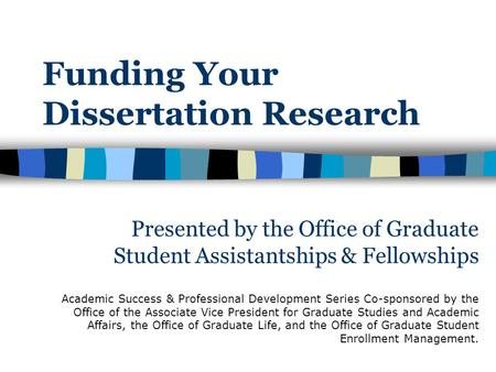 Funding Your Dissertation Research Academic Success & Professional Development Series Co-sponsored by the Office of the Associate Vice President for Graduate.