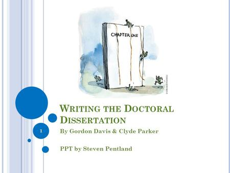 W RITING THE D OCTORAL D ISSERTATION By Gordon Davis & Clyde Parker PPT by Steven Pentland 1.