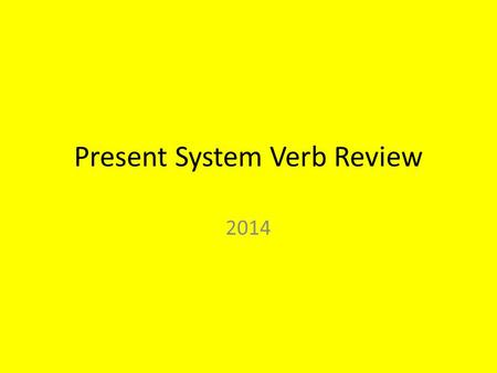 Present System Verb Review 2014 Verbs Verbs tell what a subject IS or DOES. Verbs also indicate the time, or TENSE, of an action. For example: past,