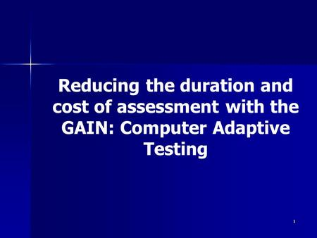 1 Reducing the duration and cost of assessment with the GAIN: Computer Adaptive Testing.