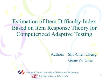 Intelligent System Lab. (iLab) Southern Taiwan University of Science and Technology 1 Estimation of Item Difficulty Index Based on Item Response Theory.