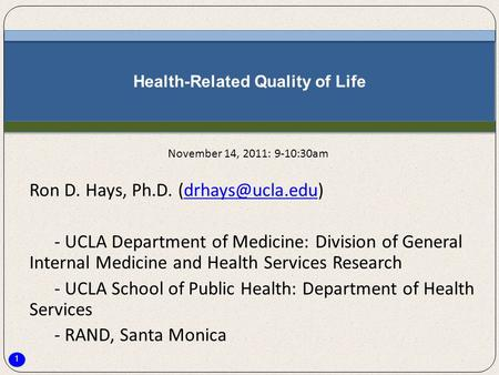 1 Health-Related Quality of Life Ron D. Hays, Ph.D. - UCLA Department of Medicine: Division of General Internal Medicine.