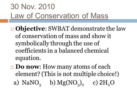 30 Nov. 2010 Law of Conservation of Mass  Objective: SWBAT demonstrate the law of conservation of mass and show it symbolically through the use of coefficients.