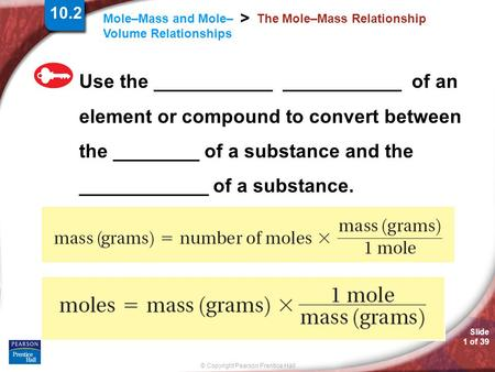 Slide 1 of 39 © Copyright Pearson Prentice Hall Mole–Mass and Mole– Volume Relationships > The Mole–Mass Relationship Use the ___________ ___________ of.