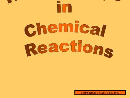 COPYRIGHT SAUTTER 2003 MOLE RELATIONSHIPS IN CHEMICAL REACTIONS (An Experimental Approach) WHAT IS A CHEMICAL REACTION? A PROCESS IN WHICH NEW SUBSTANCES.
