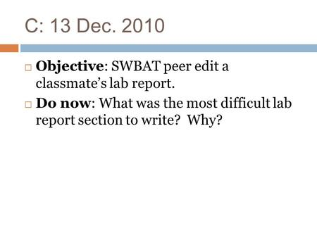 C: 13 Dec. 2010  Objective: SWBAT peer edit a classmate's lab report.  Do now: What was the most difficult lab report section to write? Why?