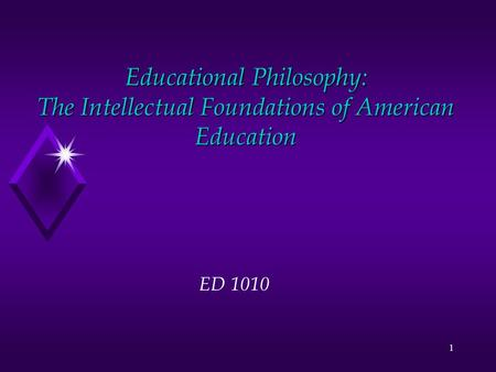 1 Educational Philosophy: The Intellectual Foundations of American Education ED 1010.