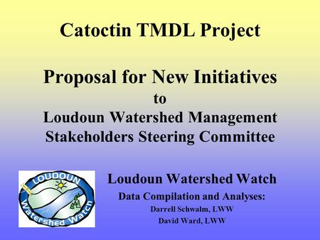 Catoctin TMDL Project Proposal for New Initiatives to Loudoun Watershed Management Stakeholders Steering Committee Loudoun Watershed Watch Data Compilation.