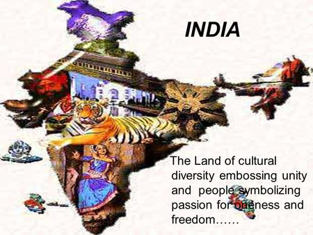 INDIA The Land of cultural diversity embossing unity and people symbolizing passion for oneness and freedom……