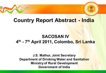 Country Report Abstract - India SACOSAN IV 4 th - 7 th April 2011, Colombo, Sri Lanka J.S. Mathur, Joint Secretary Department of Drinking Water and Sanitation.