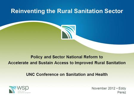 Policy and Sector National Reform to Accelerate and Sustain Access to Improved Rural Sanitation UNC Conference on Sanitation and Health November 2012 Eddy.