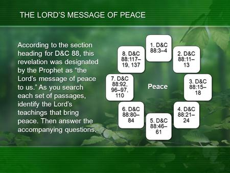 "Peace According to the section heading for D&C 88, this revelation was designated by the Prophet as ""the Lord's message of peace to us."" As you search."