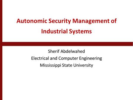 Autonomic Security Management of Industrial Systems Sherif Abdelwahed Electrical and Computer Engineering Mississippi State University.
