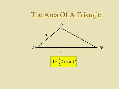 The Area Of A Triangle. AoAo BoBo CoCo a b c. Finding The Formula. Consider the triangle below: AoAo BoBo CoCo a b c By drawing an altitude h we can calculate.