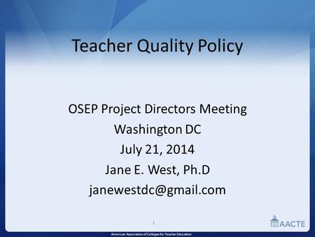 American Association of Colleges for Teacher Education Teacher Quality Policy OSEP Project Directors Meeting Washington DC July 21, 2014 Jane E. West,