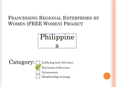 F RANCHISING R EGIONAL E NTERPRISES BY W OMEN (FREE W OMEN ) P ROJECT Philippine s Category: Lobbying and Advocacy Provision of Services Governance Membership.
