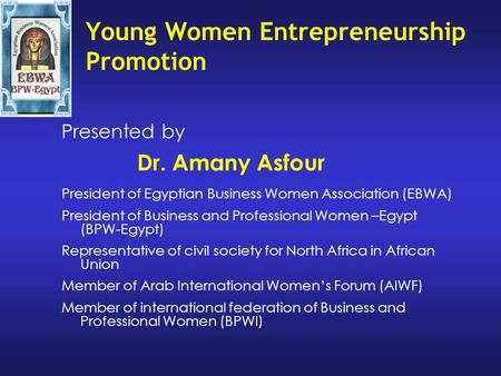 Young Women Entrepreneurship Promotion Presented by Dr. Amany Asfour President of Egyptian Business Women Association (EBWA) President of Business and.