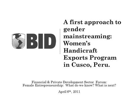 A first approach to gender mainstreaming: Women's Handicraft Exports Program in Cusco, Peru. Financial & Private Development Sector Forum: Female Entrepreneurship: