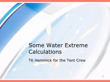 1 Some Water Extreme Calculations TK Hemmick for the Tent Crew.