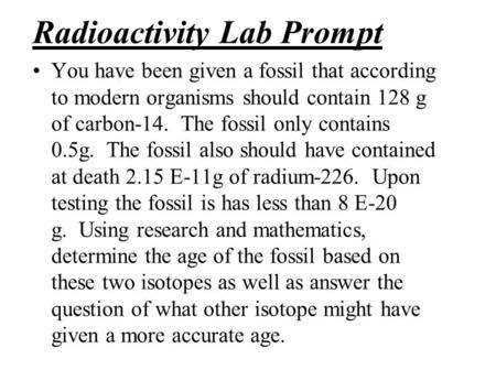 Radioactivity Lab Prompt You have been given a fossil that according to modern organisms should contain 128 g of carbon-14. The fossil only contains 0.5g.