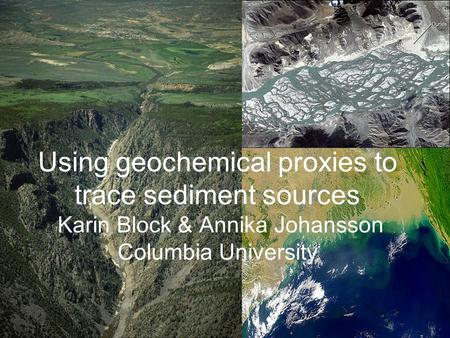 Using geochemical proxies to trace sediment sources Karin Block & Annika Johansson Columbia University.