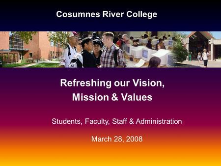 Cosumnes River College Refreshing our Vision, Mission & Values Students, Faculty, Staff & Administration March 28, 2008.