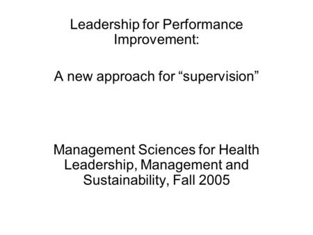 "Leadership for Performance Improvement: A new approach for ""supervision"" Management Sciences for Health Leadership, Management and Sustainability, Fall."