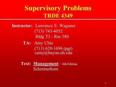1 Supervisory Problems TRDE 4349 Instructor: Lawrence E. Wagoner (713) 743-4052 Bldg T2 - Rm 380 TA: Amy Chiu (713) 620-1696 (pgr) Text: