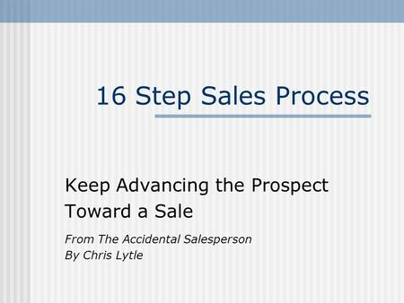 16 Step Sales Process Keep Advancing the Prospect Toward a Sale From The Accidental Salesperson By Chris Lytle.