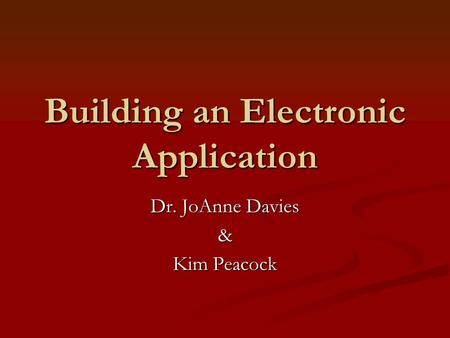 Building an Electronic Application Dr. JoAnne Davies & Kim Peacock.