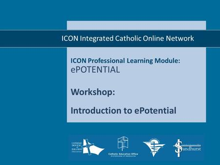 ICON Professional Learning Module: ePOTENTIAL Workshop: Introduction to ePotential  ICON Integrated Catholic Online Network.