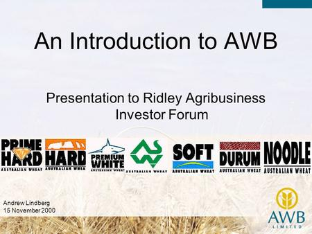 Presentation to Ridley Agribusiness Investor Forum An Introduction to AWB Andrew Lindberg 15 November 2000.