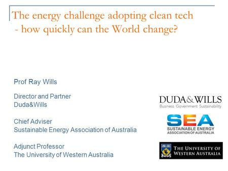 The energy challenge adopting clean tech - how quickly can the World change? Prof Ray Wills Director and Partner Duda&Wills Chief Adviser Sustainable Energy.