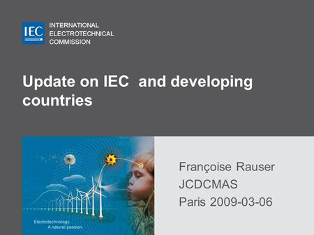 INTERNATIONAL ELECTROTECHNICAL COMMISSION Update on IEC and developing countries Françoise Rauser JCDCMAS Paris 2009-03-06.