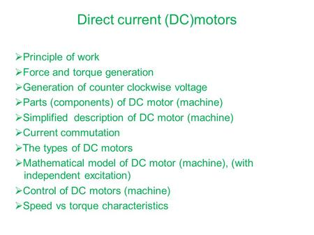 Direct current (DC)motors  Principle of work  Force and torque generation  Generation of counter clockwise voltage  Parts (components) of DC motor.