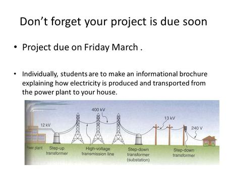 Don't forget your project is due soon Project due on Friday March. Individually, students are to make an informational brochure explaining how electricity.