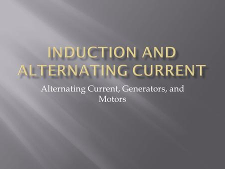 Alternating Current, Generators, and Motors.  Generator – a device that uses induction to convert mechanical energy to electrical energy  Commonly uses.