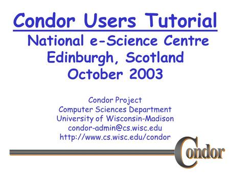 Condor <strong>Project</strong> Computer Sciences Department University of Wisconsin-Madison Condor Users Tutorial.