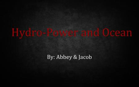 Hydro-Power and Ocean By: Abbey & Jacob.