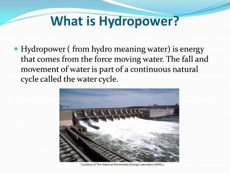 What is Hydropower? Hydropower ( from hydro meaning water) is energy that comes from the force moving water. The fall and movement of water is part of.