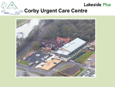 + Lakeside Plus Corby Urgent Care Centre. + Lakeside Plus Dr Stuart Maitland-Knibb Clinical Lead.