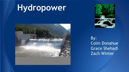 Hydropower By: Colin Donahue Grace Shehadi Zach Winter.
