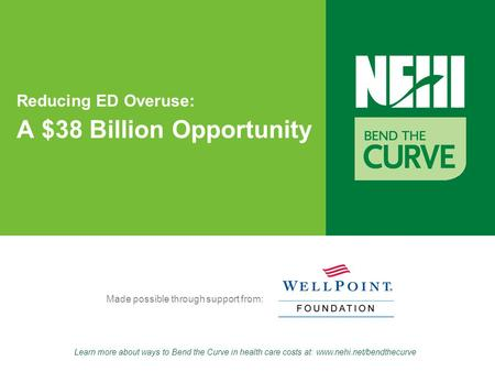 Learn more about ways to Bend the Curve in health care costs at: www.nehi.net/bendthecurve Made possible through support from: Reducing ED Overuse: A $38.